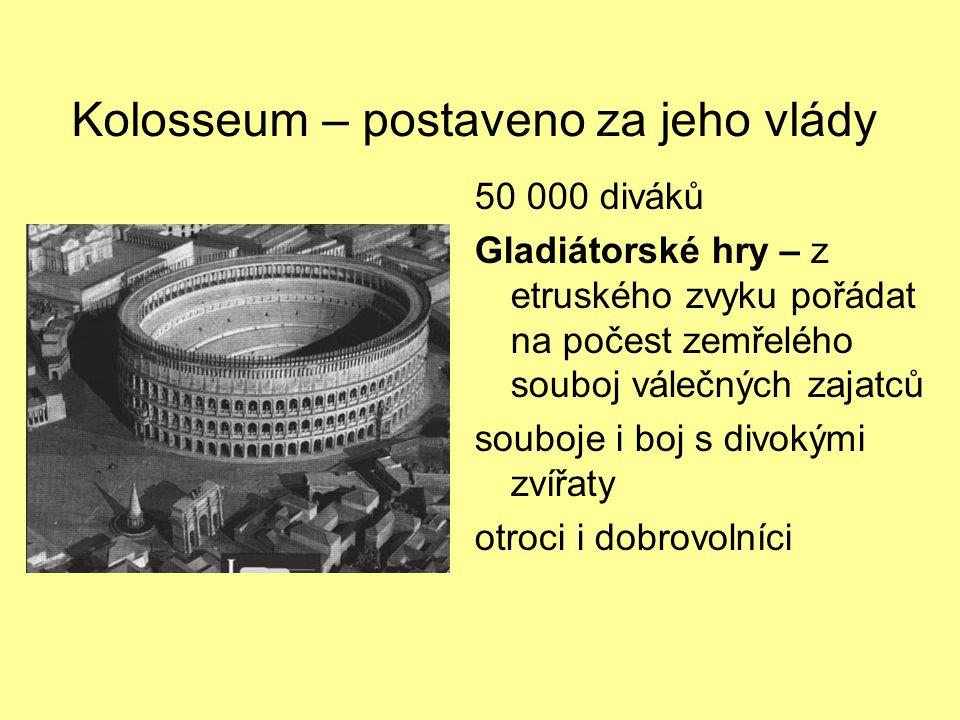 Kolosseum – postaveno za jeho vlády 50 000 diváků Gladiátorské hry – z etruského zvyku pořádat na počest zemřelého souboj válečných zajatců souboje i boj s divokými zvířaty otroci i dobrovolníci
