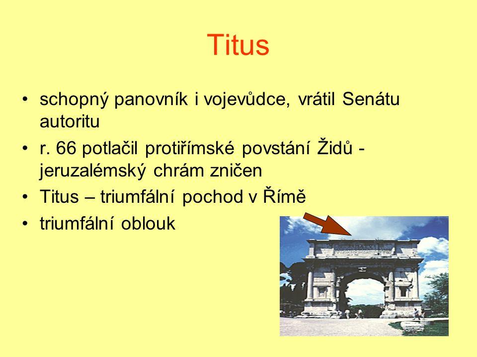 Titus schopný panovník i vojevůdce, vrátil Senátu autoritu r. 66 potlačil protiřímské povstání Židů - jeruzalémský chrám zničen Titus – triumfální poc