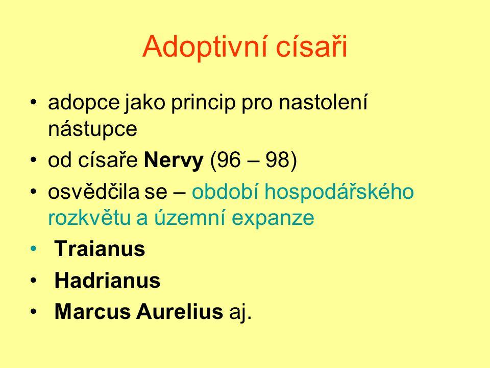 Adoptivní císaři adopce jako princip pro nastolení nástupce od císaře Nervy (96 – 98) osvědčila se – období hospodářského rozkvětu a územní expanze Traianus Hadrianus Marcus Aurelius aj.