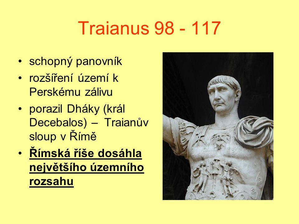 Traianus 98 - 117 schopný panovník rozšíření území k Perskému zálivu porazil Dháky (král Decebalos) – Traianův sloup v Římě Římská říše dosáhla největ