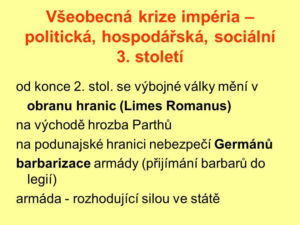 Všeobecná krize impéria – politická, hospodářská, sociální 3. století od konce 2. stol. se výbojné války mění v obranu hranic (Limes Romanus) na výcho