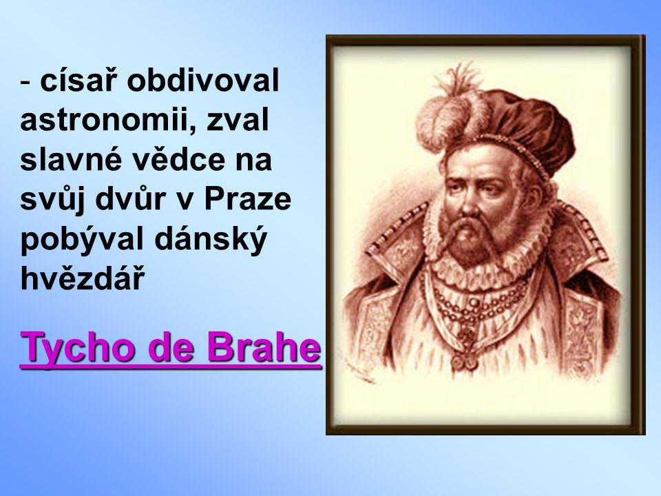 - císař obdivoval astronomii, zval slavné vědce na svůj dvůr v Praze pobýval dánský hvězdář Tycho de Brahe