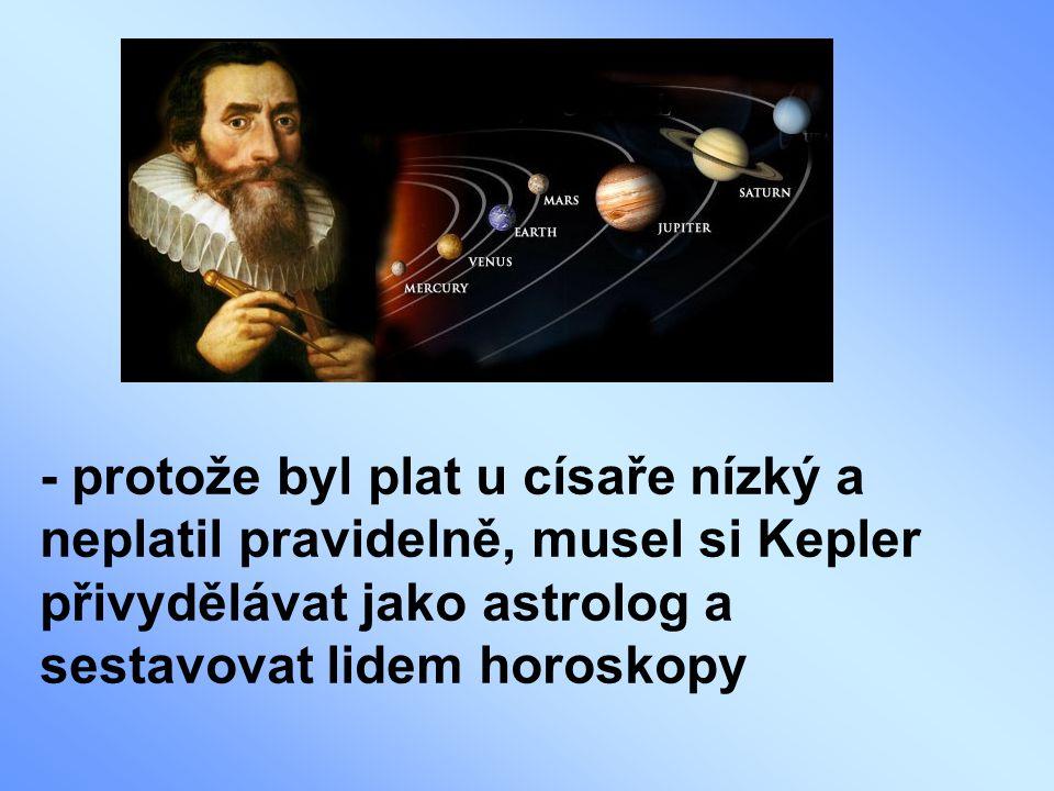 - protože byl plat u císaře nízký a neplatil pravidelně, musel si Kepler přivydělávat jako astrolog a sestavovat lidem horoskopy