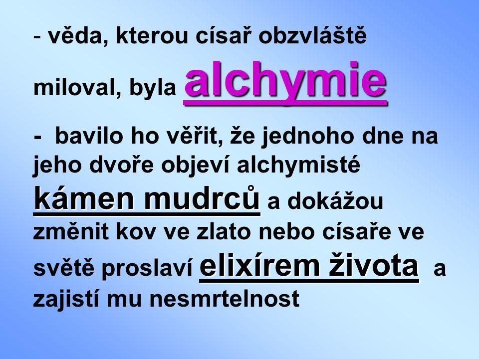 alchymie - věda, kterou císař obzvláště miloval, byla alchymie kámen mudrců elixírem života - bavilo ho věřit, že jednoho dne na jeho dvoře objeví alchymisté kámen mudrců a dokážou změnit kov ve zlato nebo císaře ve světě proslaví elixírem života a zajistí mu nesmrtelnost