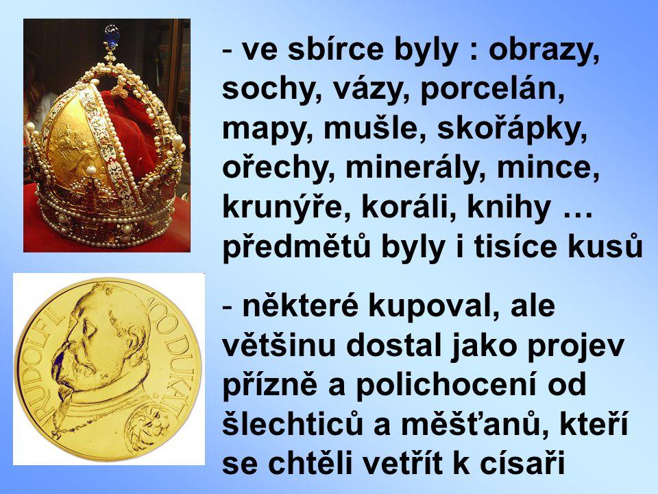 - ve sbírce byly : obrazy, sochy, vázy, porcelán, mapy, mušle, skořápky, ořechy, minerály, mince, krunýře, koráli, knihy … předmětů byly i tisíce kusů - některé kupoval, ale většinu dostal jako projev přízně a polichocení od šlechticů a měšťanů, kteří se chtěli vetřít k císaři