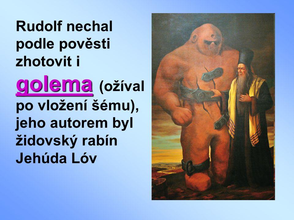 golema Rudolf nechal podle pověsti zhotovit i golema (ožíval po vložení šému), jeho autorem byl židovský rabín Jehúda Lóv