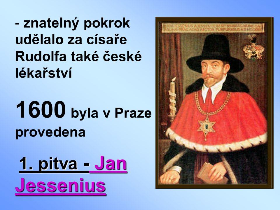 - znatelný pokrok udělalo za císaře Rudolfa také české lékařství 1600 byla v Praze provedena 1.