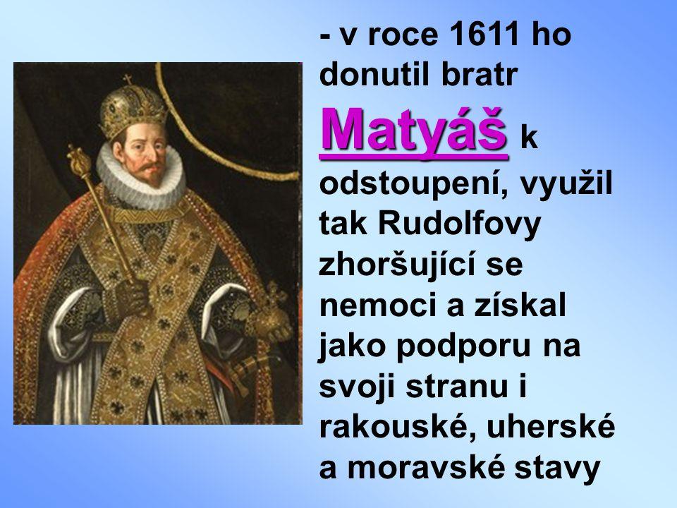 Matyáš - v roce 1611 ho donutil bratr Matyáš k odstoupení, využil tak Rudolfovy zhoršující se nemoci a získal jako podporu na svoji stranu i rakouské, uherské a moravské stavy