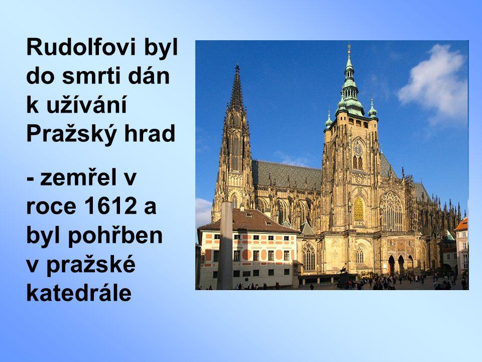 Rudolfovi byl do smrti dán k užívání Pražský hrad - zemřel v roce 1612 a byl pohřben v pražské katedrále
