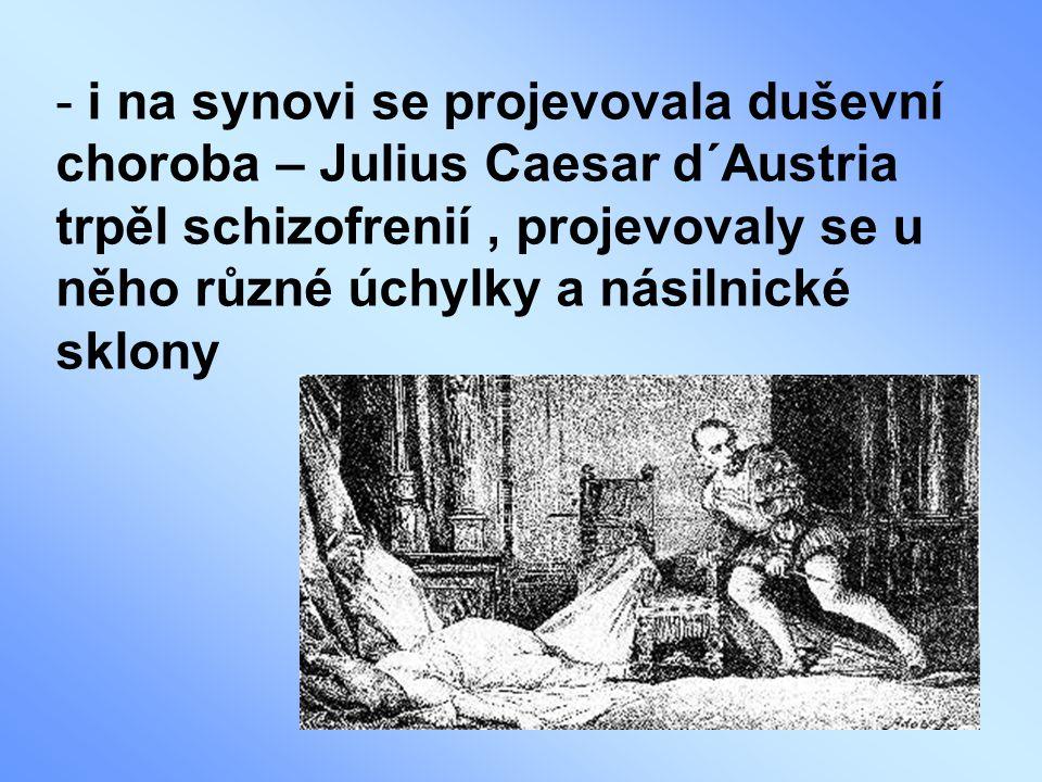 - i na synovi se projevovala duševní choroba – Julius Caesar d´Austria trpěl schizofrenií, projevovaly se u něho různé úchylky a násilnické sklony