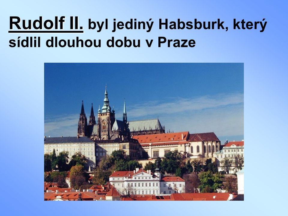 Rudolf II. Rudolf II. byl jediný Habsburk, který sídlil dlouhou dobu v Praze