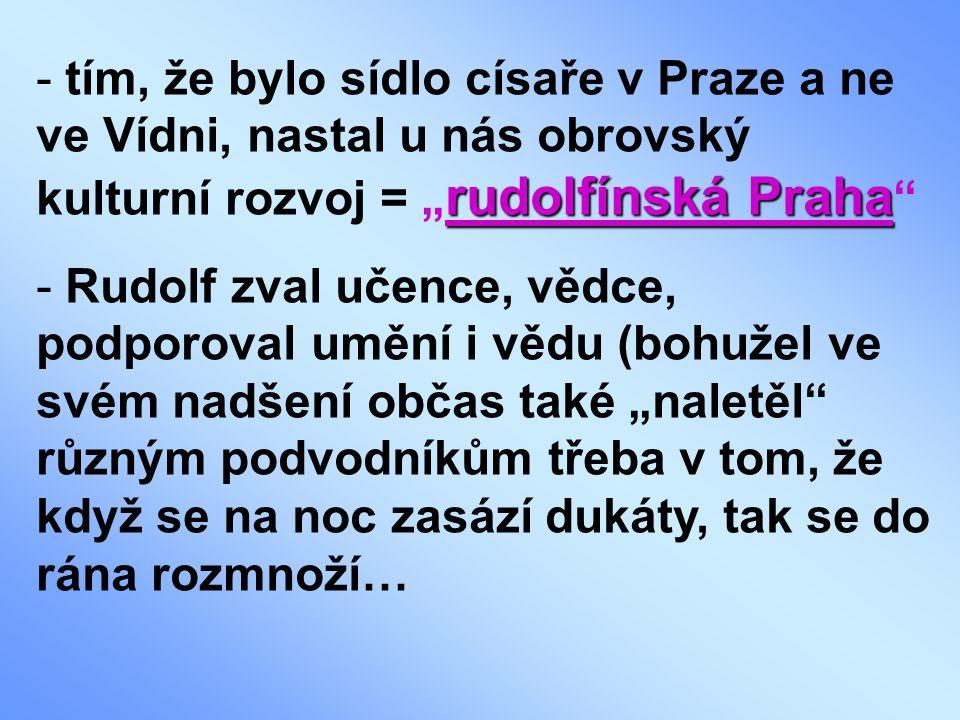 """rudolfínská Praha - tím, že bylo sídlo císaře v Praze a ne ve Vídni, nastal u nás obrovský kulturní rozvoj = """" rudolfínská Praha - Rudolf zval učence, vědce, podporoval umění i vědu (bohužel ve svém nadšení občas také """"naletěl různým podvodníkům třeba v tom, že když se na noc zasází dukáty, tak se do rána rozmnoží…"""