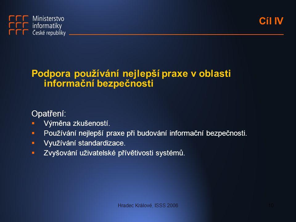 Hradec Králové, ISSS 200610 Cíl IV Podpora používání nejlepší praxe v oblasti informační bezpečnosti Opatření:  Výměna zkušeností.  Používání nejlep