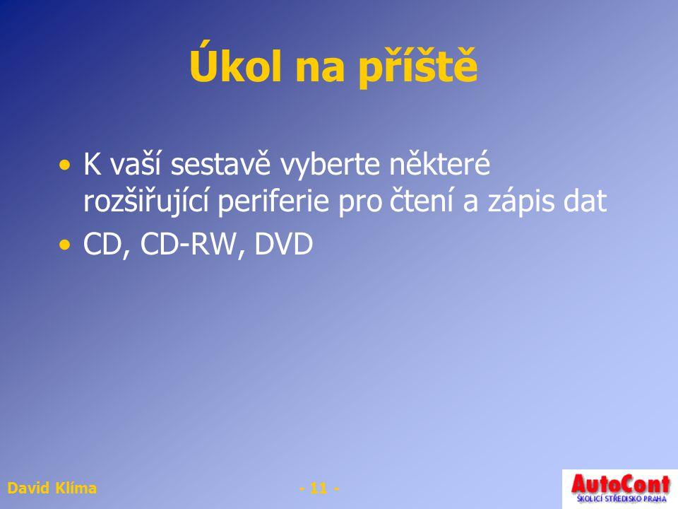 David Klíma- 11 - Úkol na příště K vaší sestavě vyberte některé rozšiřující periferie pro čtení a zápis dat CD, CD-RW, DVD