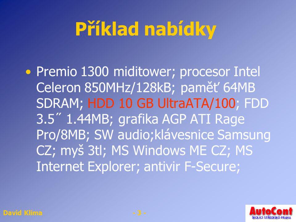 David Klíma- 3 - Příklad nabídky Premio 1300 miditower; procesor Intel Celeron 850MHz/128kB; paměť 64MB SDRAM; HDD 10 GB UltraATA/100; FDD 3.5˝ 1.44MB; grafika AGP ATI Rage Pro/8MB; SW audio;klávesnice Samsung CZ; myš 3tl; MS Windows ME CZ; MS Internet Explorer; antivir F-Secure;
