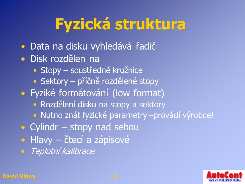 David Klíma- 6 - Fyzická struktura Data na disku vyhledává řadič Disk rozdělen na Stopy – soustředné kružnice Sektory – příčně rozdělené stopy Fyziké formátování (low format) Rozdělení disku na stopy a sektory Nutno znát fyzické parametry –provádí výrobce.