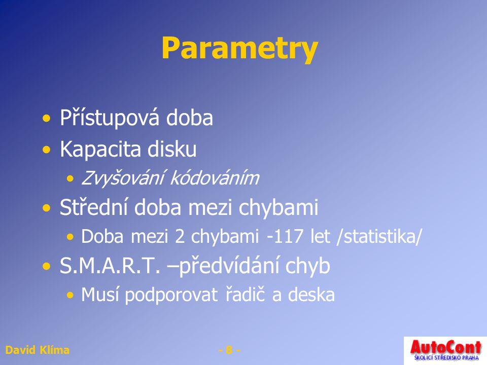 David Klíma- 8 - Parametry Přístupová doba Kapacita disku Zvyšování kódováním Střední doba mezi chybami Doba mezi 2 chybami -117 let /statistika/ S.M.A.R.T.