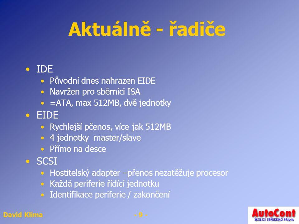 David Klíma- 9 - Aktuálně - řadiče IDE Původní dnes nahrazen EIDE Navržen pro sběrnici ISA =ATA, max 512MB, dvě jednotky EIDE Rychlejší pčenos, více jak 512MB 4 jednotky master/slave Přímo na desce SCSI Hostitelský adapter –přenos nezatěžuje procesor Každá periferie řídící jednotku Identifikace periferie / zakončení