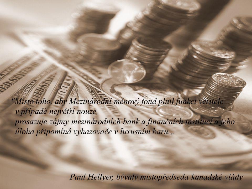 """Místo toho, aby Mezinárodní měnový fond plnil funkci věřitele v případě největší nouze, prosazuje zájmy mezinárodních bank a finančních institucí a jeho úloha připomíná vyhazovače v luxusním baru."""" Paul Hellyer, bývalý místopředseda kanadské vlády"""
