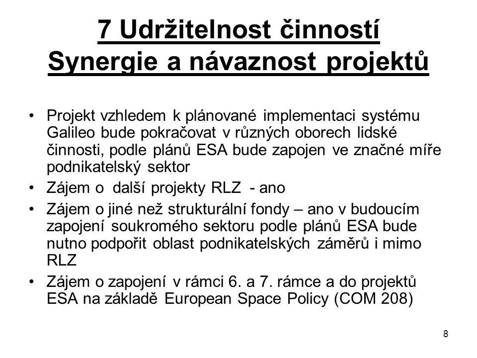 8 7 Udržitelnost činností Synergie a návaznost projektů Projekt vzhledem k plánované implementaci systému Galileo bude pokračovat v různých oborech lidské činnosti, podle plánů ESA bude zapojen ve značné míře podnikatelský sektor Zájem o další projekty RLZ - ano Zájem o jiné než strukturální fondy – ano v budoucím zapojení soukromého sektoru podle plánů ESA bude nutno podpořit oblast podnikatelských záměrů i mimo RLZ Zájem o zapojení v rámci 6.