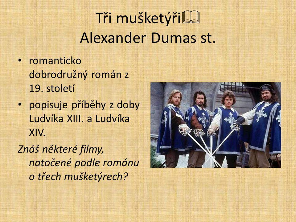 Tři mušketýři  Alexander Dumas st. romanticko dobrodružný román z 19. století popisuje příběhy z doby Ludvíka XIII. a Ludvíka XIV. Znáš některé filmy