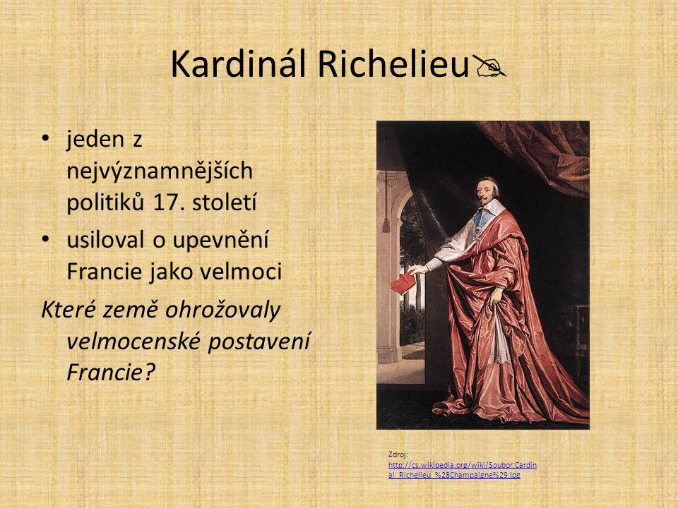 Kardinál Richelieu  obratný diplomat bojoval s rozpínavostí Habsburků (rakouských i španělských) podporoval protestanty podporoval anglický parlament proti králi Proč jako katolický duchovní podporoval německé a anglické protestanty.