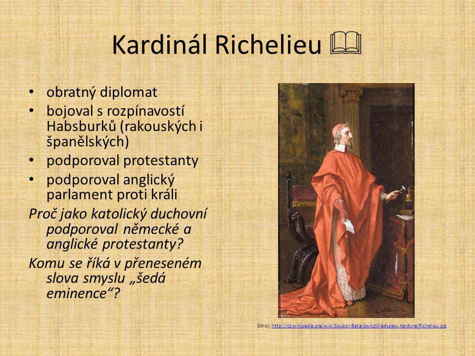 Kardinál Richelieu  obratný diplomat bojoval s rozpínavostí Habsburků (rakouských i španělských) podporoval protestanty podporoval anglický parlament