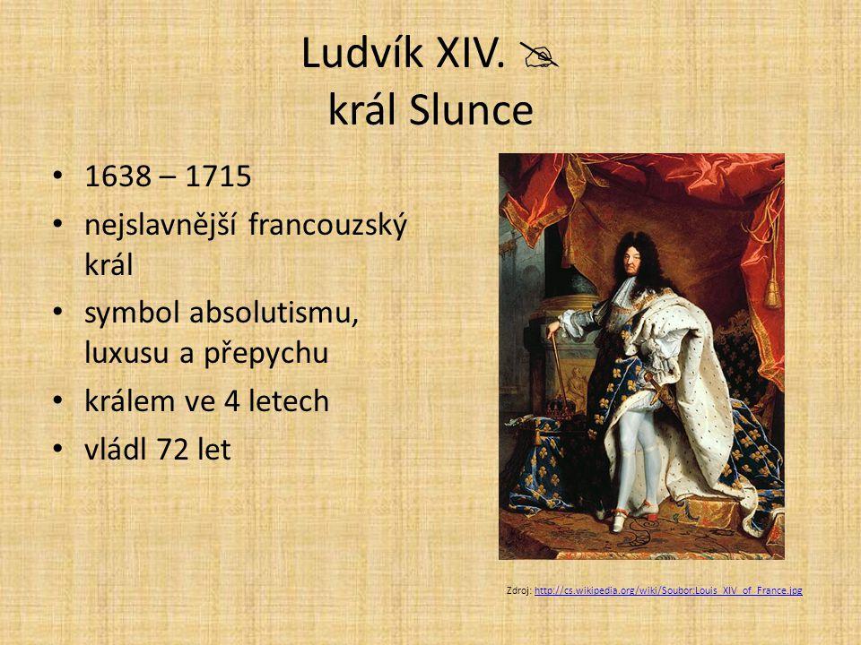 Ludvík XIV.  král Slunce 1638 – 1715 nejslavnější francouzský král symbol absolutismu, luxusu a přepychu králem ve 4 letech vládl 72 let Zdroj: http: