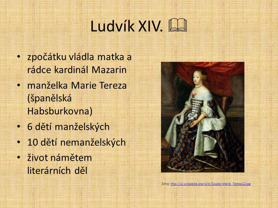 Ludvík XIV.  zpočátku vládla matka a rádce kardinál Mazarin manželka Marie Tereza (španělská Habsburkovna) 6 dětí manželských 10 dětí nemanželských ž
