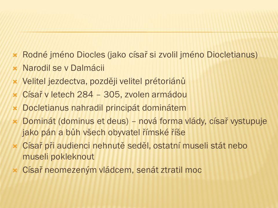  Rodné jméno Diocles (jako císař si zvolil jméno Diocletianus)  Narodil se v Dalmácii  Velitel jezdectva, později velitel prétoriánů  Císař v letech 284 – 305, zvolen armádou  Docletianus nahradil principát dominátem  Dominát (dominus et deus) – nová forma vlády, císař vystupuje jako pán a bůh všech obyvatel římské říše  Císař při audienci nehnutě seděl, ostatní museli stát nebo museli pokleknout  Císař neomezeným vládcem, senát ztratil moc