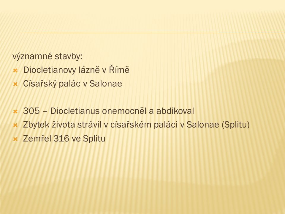 významné stavby:  Diocletianovy lázně v Římě  Císařský palác v Salonae  305 – Diocletianus onemocněl a abdikoval  Zbytek života strávil v císařském paláci v Salonae (Splitu)  Zemřel 316 ve Splitu