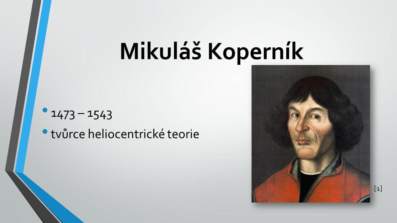 Mikuláš Koperník 1473 – 1543 tvůrce heliocentrické teorie [1][1]