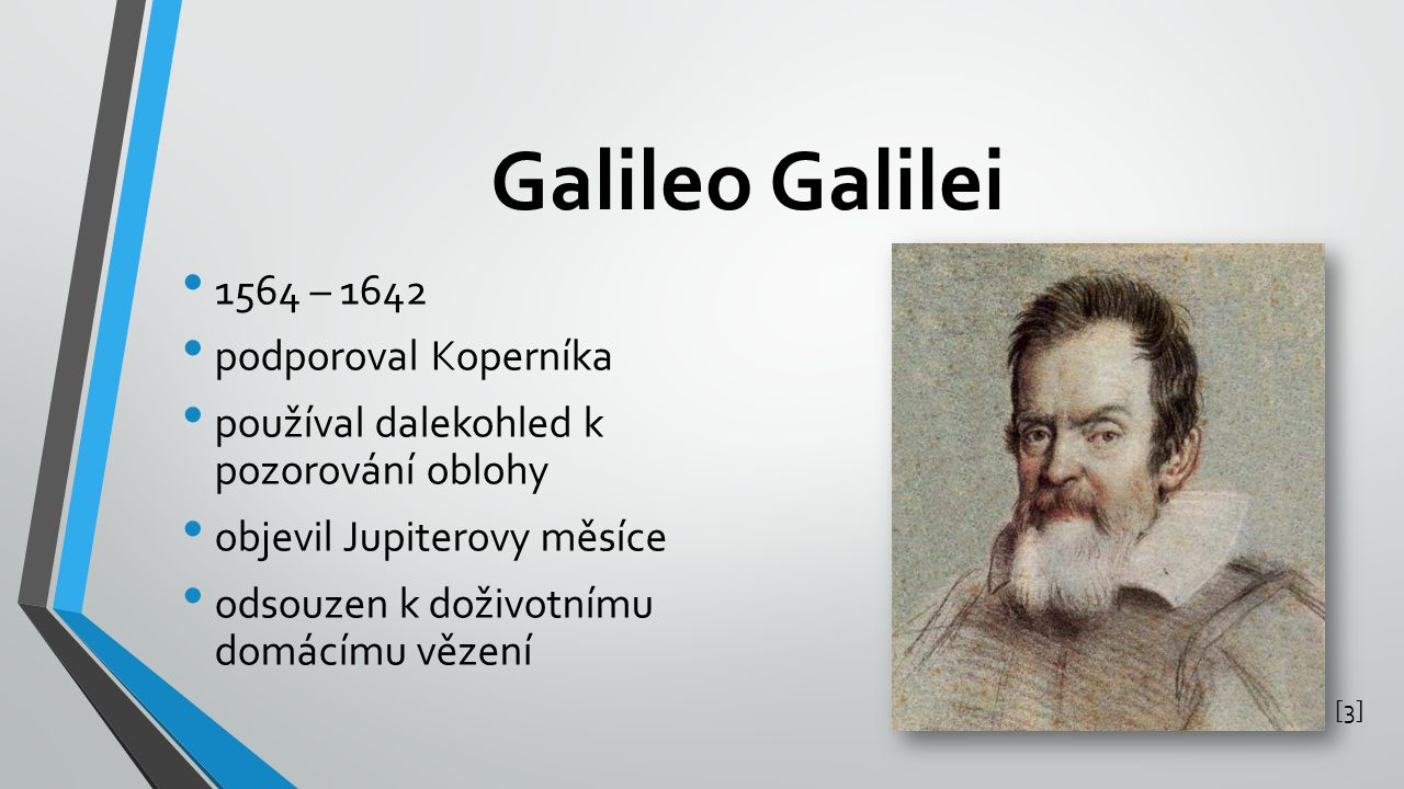 Galileo Galilei 1564 – 1642 podporoval Koperníka používal dalekohled k pozorování oblohy objevil Jupiterovy měsíce odsouzen k doživotnímu domácímu věz