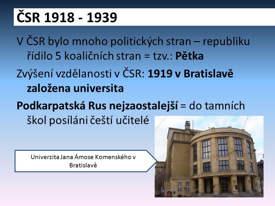 V ČSR bylo mnoho politických stran – republiku řídilo 5 koaličních stran = tzv.: Pětka Zvýšení vzdělanosti v ČSR: 1919 v Bratislavě založena universita Podkarpatská Rus nejzaostalejší = do tamních škol posíláni čeští učitelé ČSR 1918 - 1939 Univerzita Jana Ámose Komenského v Bratislavě