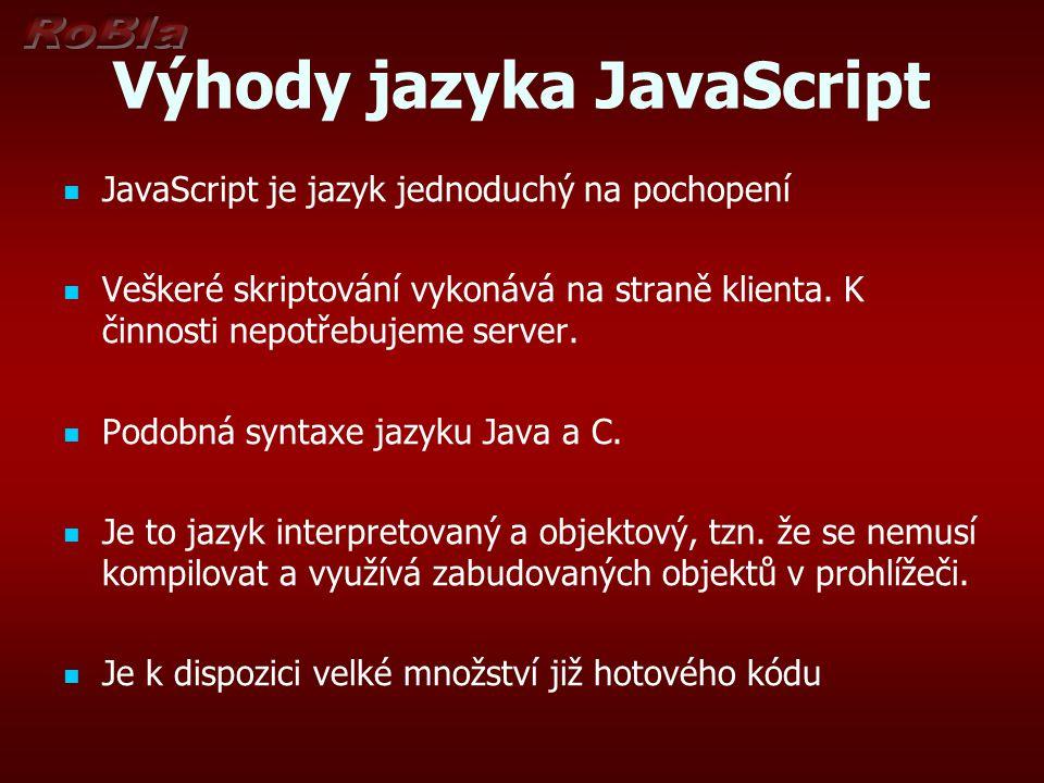 Výhody jazyka JavaScript JavaScript je jazyk jednoduchý na pochopení Veškeré skriptování vykonává na straně klienta. K činnosti nepotřebujeme server.
