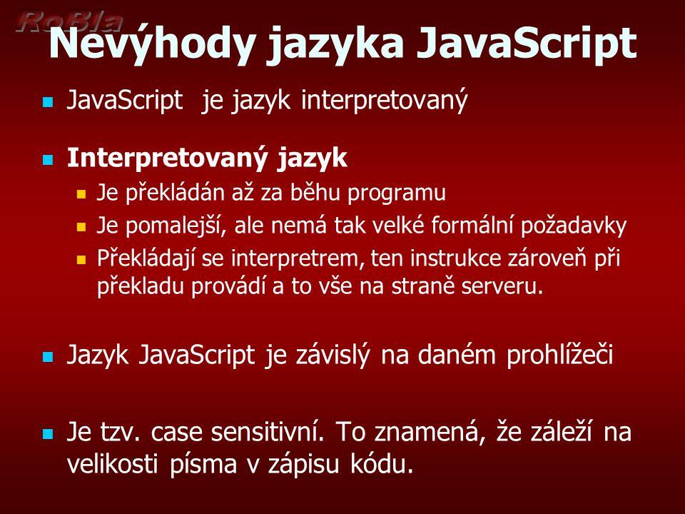 Nevýhody jazyka JavaScript JavaScript je jazyk interpretovaný Interpretovaný jazyk Je překládán až za běhu programu Je pomalejší, ale nemá tak velké f