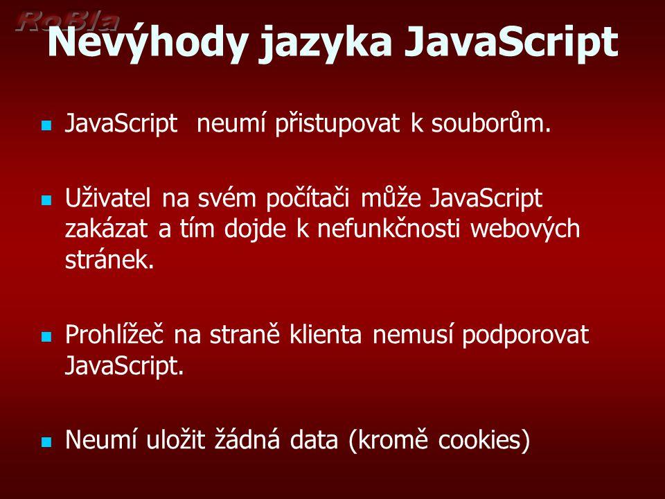 Nevýhody jazyka JavaScript JavaScript neumí přistupovat k souborům. Uživatel na svém počítači může JavaScript zakázat a tím dojde k nefunkčnosti webov