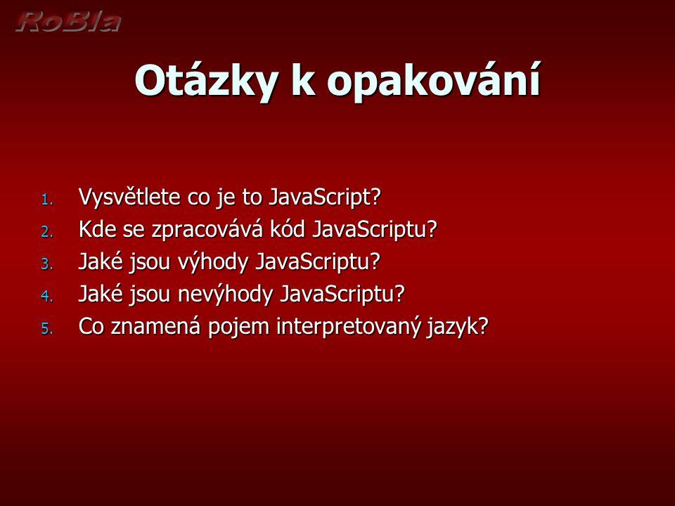 Otázky k opakování 1. Vysvětlete co je to JavaScript? 2. Kde se zpracovává kód JavaScriptu? 3. Jaké jsou výhody JavaScriptu? 4. Jaké jsou nevýhody Jav