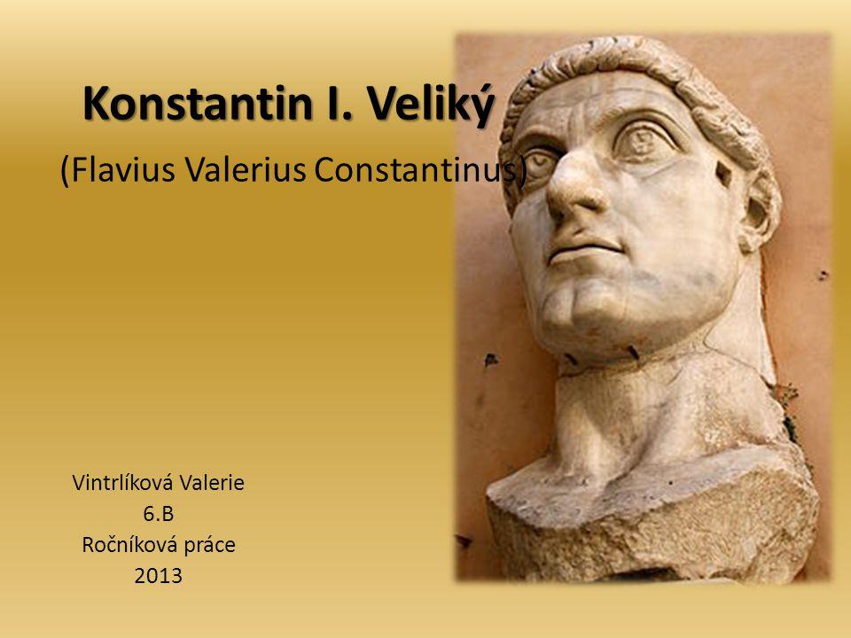 Konstantin I. Veliký Konstantin I. Veliký (Flavius Valerius Constantinus) Vintrlíková Valerie 6.B Ročníková práce 2013