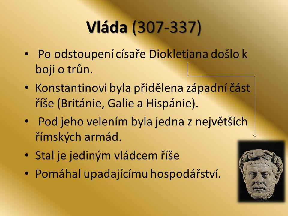 Vláda (307-337) Po odstoupení císaře Diokletiana došlo k boji o trůn. Konstantinovi byla přidělena západní část říše (Británie, Galie a Hispánie). Pod