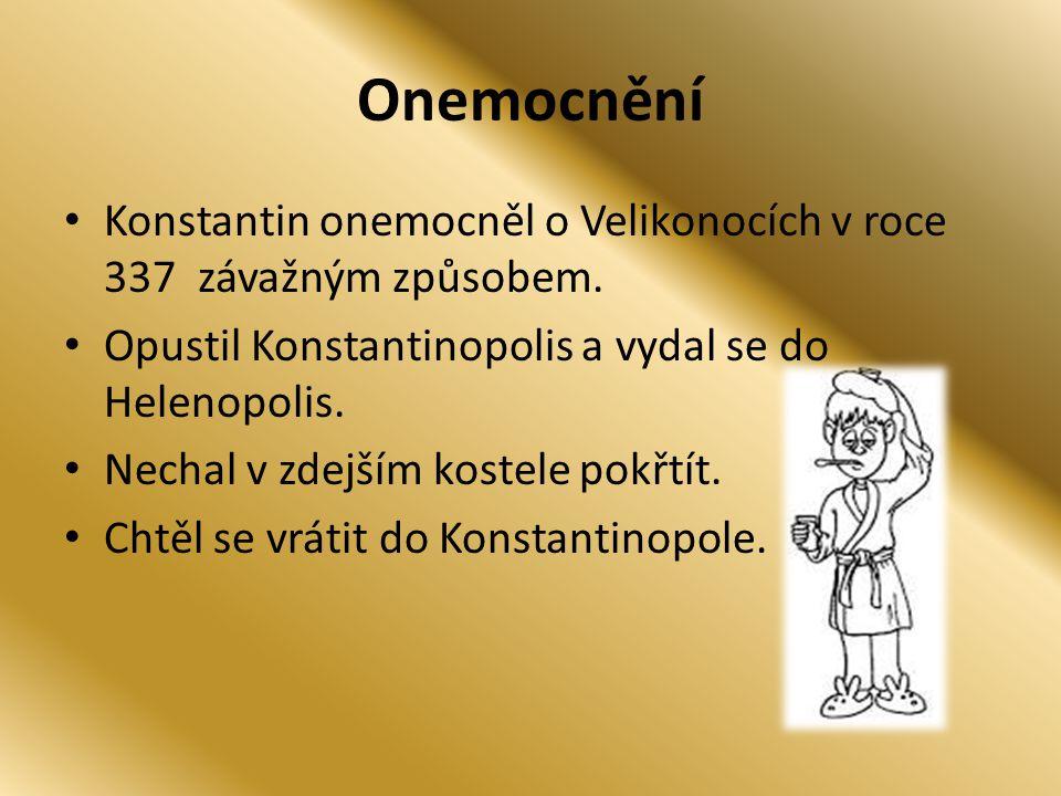 Onemocnění Konstantin onemocněl o Velikonocích v roce 337 závažným způsobem. Opustil Konstantinopolis a vydal se do Helenopolis. Nechal v zdejším kost