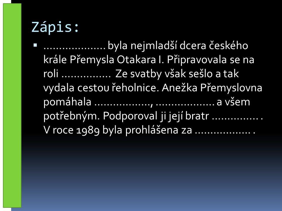 Zápis:  ……………….. byla nejmladší dcera českého krále Přemysla Otakara I.