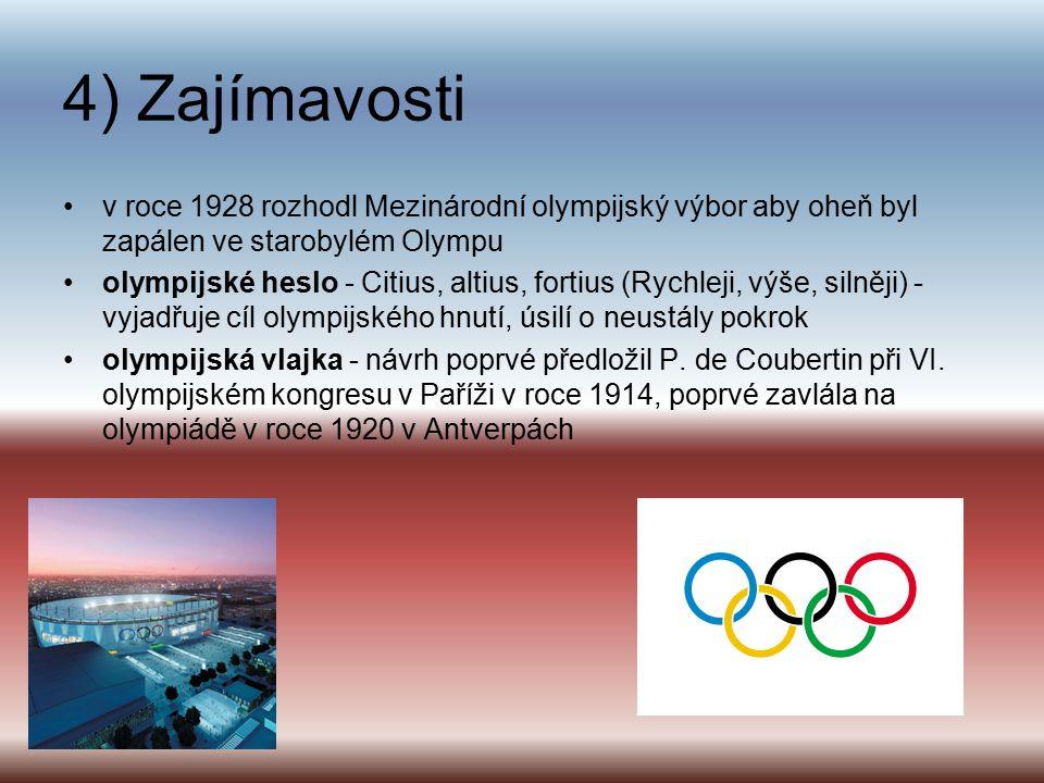 4) Zajímavosti v roce 1928 rozhodl Mezinárodní olympijský výbor aby oheň byl zapálen ve starobylém Olympu olympijské heslo - Citius, altius, fortius (Rychleji, výše, silněji) - vyjadřuje cíl olympijského hnutí, úsilí o neustály pokrok olympijská vlajka - návrh poprvé předložil P.