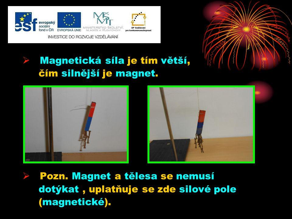  Magnetická síla je tím větší, čím silnější je magnet.  Pozn. Magnet a tělesa se nemusí dotýkat, uplatňuje se zde silové pole (magnetické).