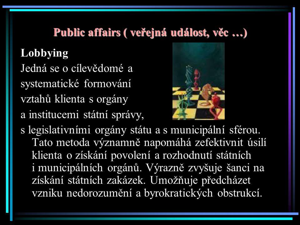 Public affairs ( veřejná událost, věc …) Lobbying Jedná se o cílevědomé a systematické formování vztahů klienta s orgány a institucemi státní správy, s legislativními orgány státu a s municipální sférou.