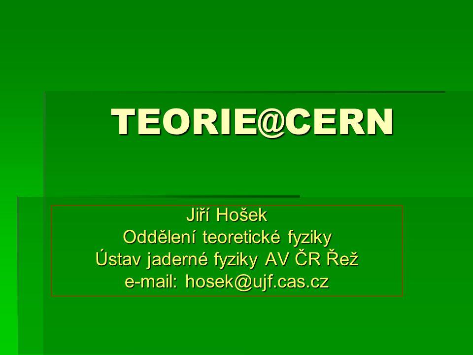 TEORIE@CERN Jiří Hošek Oddělení teoretické fyziky Ústav jaderné fyziky AV ČR Řež e-mail: hosek@ujf.cas.cz
