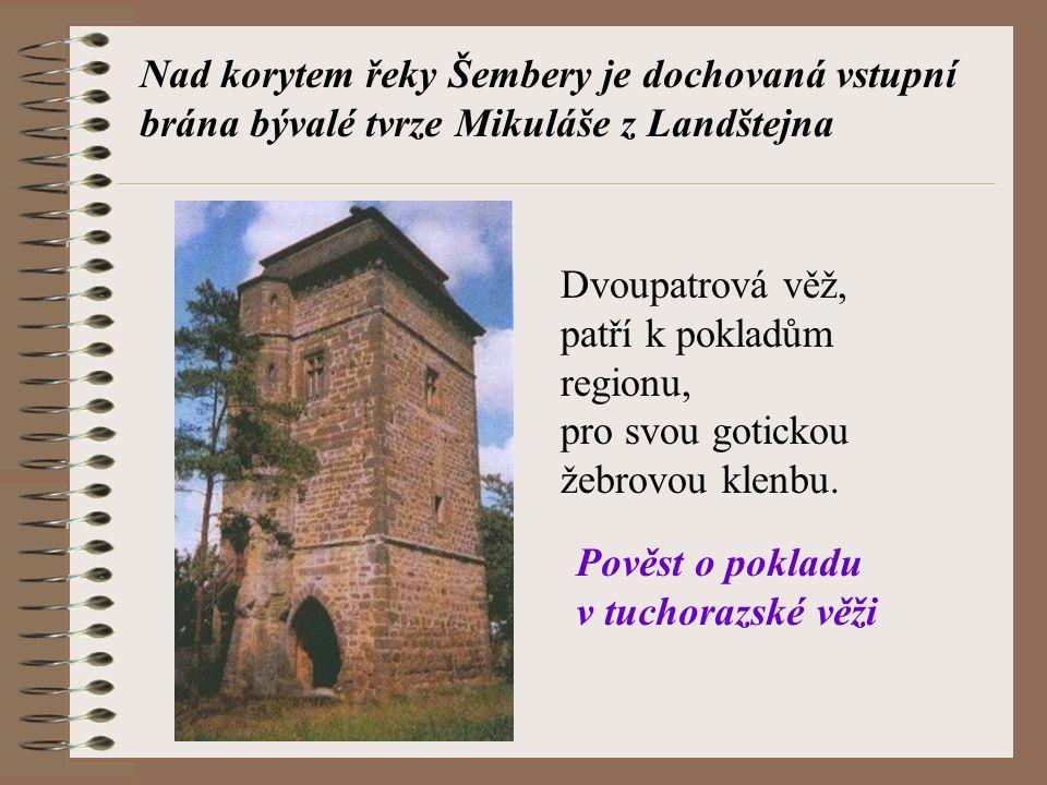 Nad korytem řeky Šembery je dochovaná vstupní brána bývalé tvrze Mikuláše z Landštejna Dvoupatrová věž, patří k pokladům regionu, pro svou gotickou že