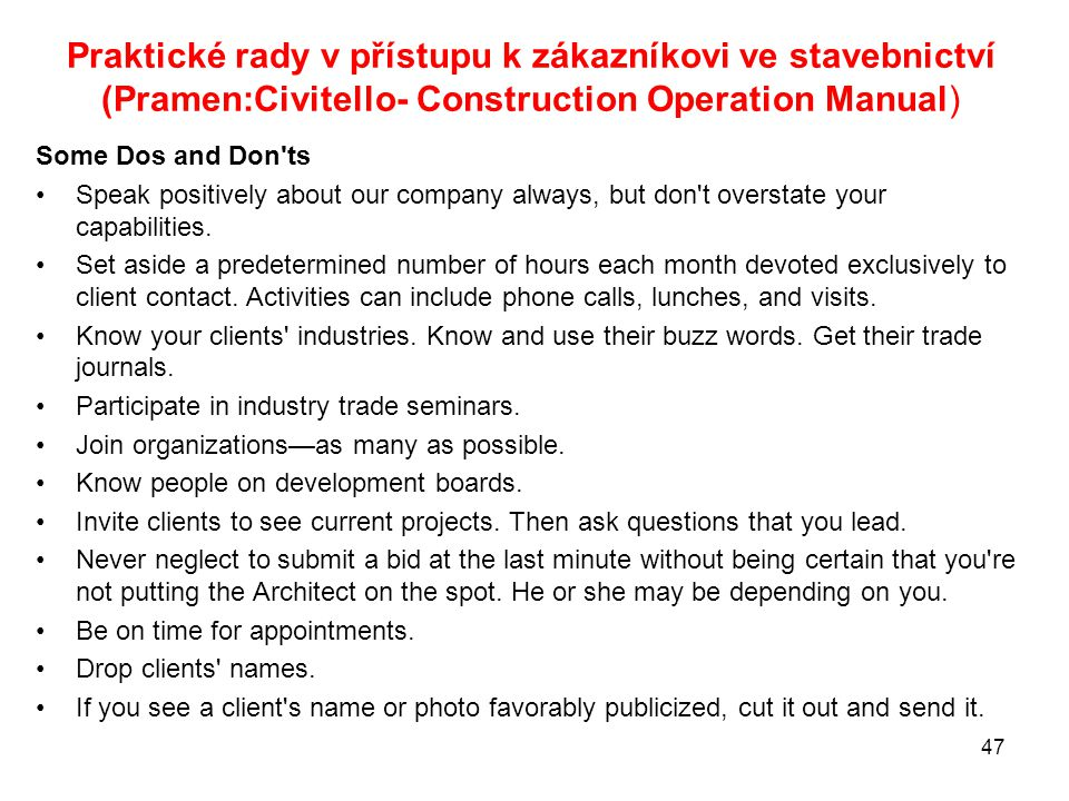 Praktické rady v přístupu k zákazníkovi ve stavebnictví (Pramen:Civitello- Construction Operation Manual) Some Dos and Don ts Speak positively about our company always, but don t overstate your capabilities.