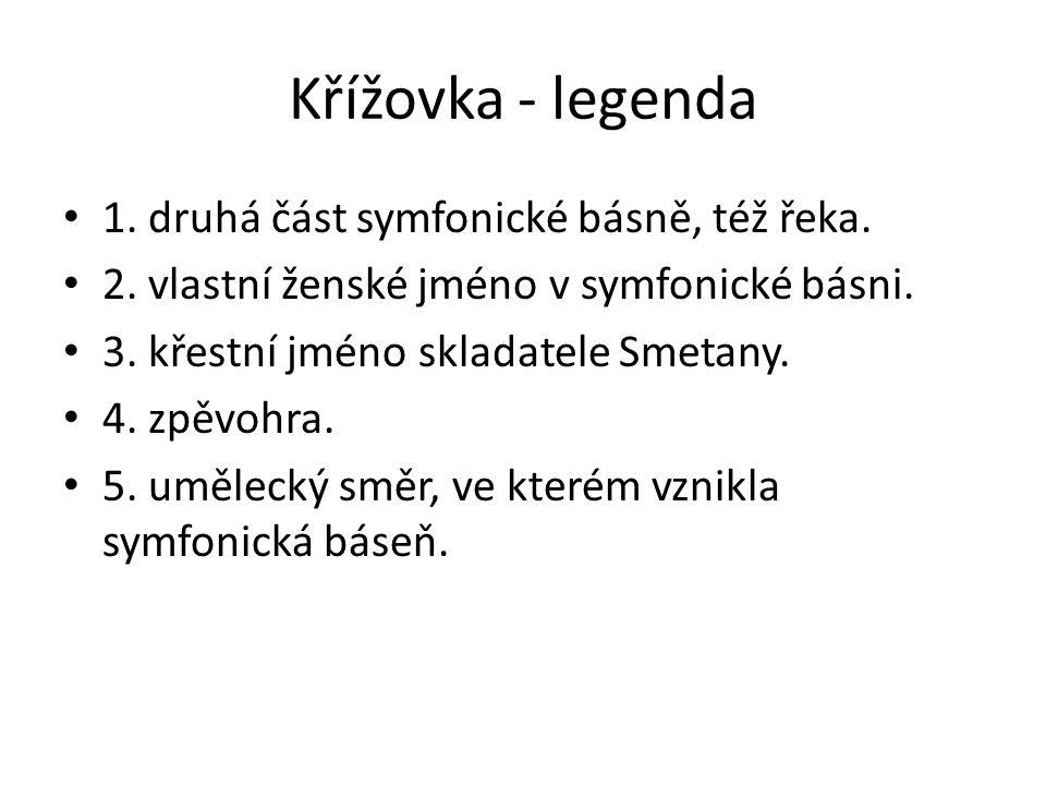 Křížovka - legenda 1. druhá část symfonické básně, též řeka. 2. vlastní ženské jméno v symfonické básni. 3. křestní jméno skladatele Smetany. 4. zpěvo