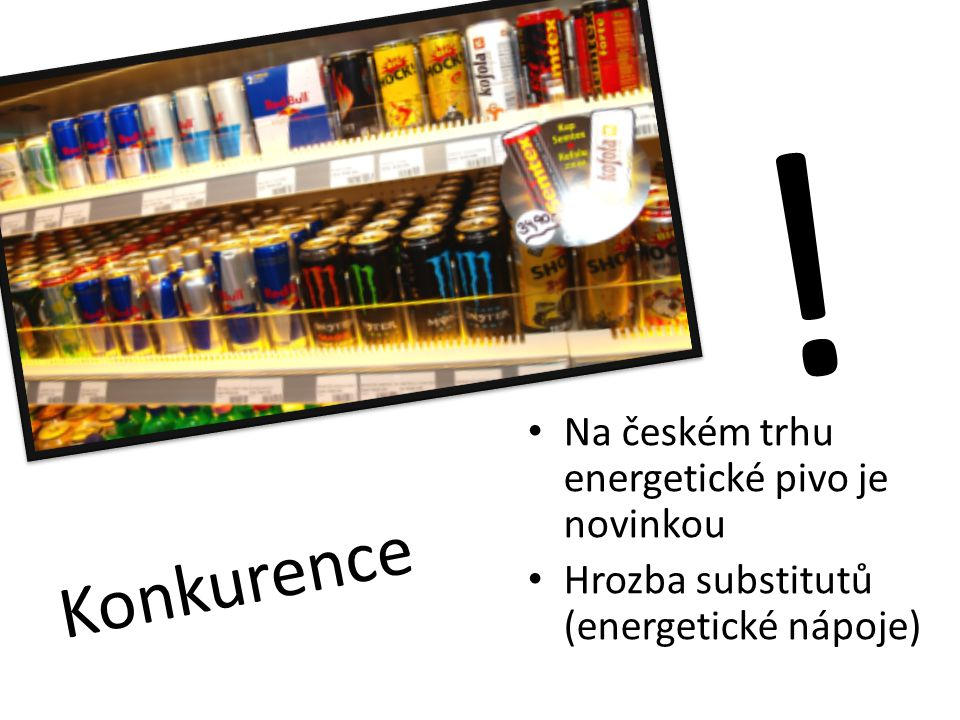 Konkurence Na českém trhu energetické pivo je novinkou Hrozba substitutů (energetické nápoje) !